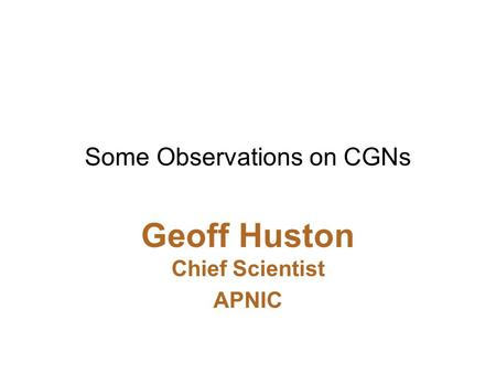 Some Observations on CGNs Geoff Huston Chief Scientist APNIC.