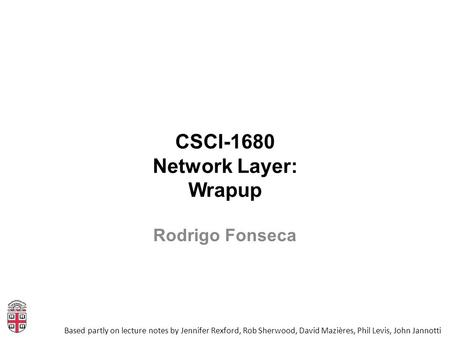 CSCI-1680 Network Layer: Wrapup Based partly on lecture notes by Jennifer Rexford, Rob Sherwood, David Mazières, Phil Levis, John Jannotti Rodrigo Fonseca.
