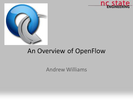 An Overview of OpenFlow Andrew Williams. Agenda What is OpenFlow? OpenFlow-enabled Projects Plans for a large-scale OpenFlow deployment through GENI OpenFlow.