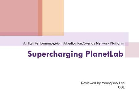 Supercharging PlanetLab A High Performance,Multi-Alpplication,Overlay Network Platform Reviewed by YoungSoo Lee CSL.