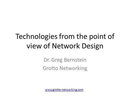 Technologies from the point of view of Network Design Dr. Greg Bernstein Grotto Networking www.grotto-networking.com.