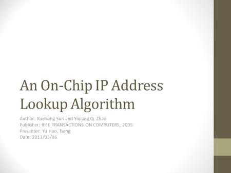 An On-Chip IP Address Lookup Algorithm Author: Xuehong Sun and Yiqiang Q. Zhao Publisher: IEEE TRANSACTIONS ON COMPUTERS, 2005 Presenter: Yu Hao, Tseng.