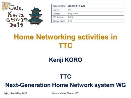 Jeju, 13 – 16 May 2013Standards for Shared ICT Home Networking activities in TTC Kenji KORO TTC Next-Generation Home Network system WG Document No: GSC17-PLEN-32.