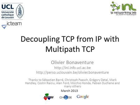 Decoupling TCP from IP with Multipath TCP Olivier Bonaventure   Thanks to Sébastien.