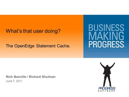 What's that user doing? Rich Banville / Richard Shulman June 7, 2011 The OpenEdge Statement Cache.