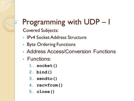 Programming with UDP – I Covered Subjects: IPv4 Socket Address Structure Byte Ordering Functions Address Access/Conversion Functions Functions: 1.socket()