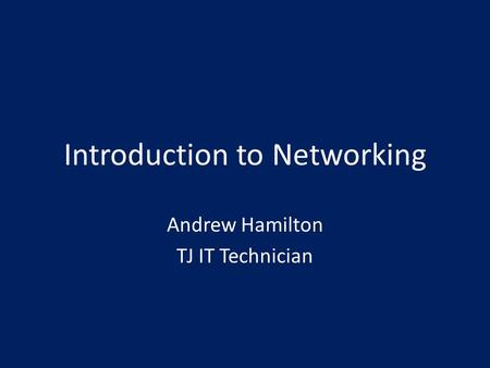 Introduction to Networking Andrew Hamilton TJ IT Technician.
