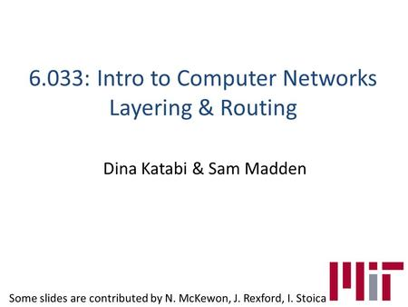 6.033: Intro to Computer Networks Layering & Routing Dina Katabi & Sam Madden Some slides are contributed by N. McKewon, J. Rexford, I. Stoica.