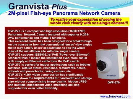 To realize your expectation of seeing the whole view clearly with one single camera!!! Granvista Plus 2M-pixel Fish-eye Panorama Network Camera www.longvast.com.