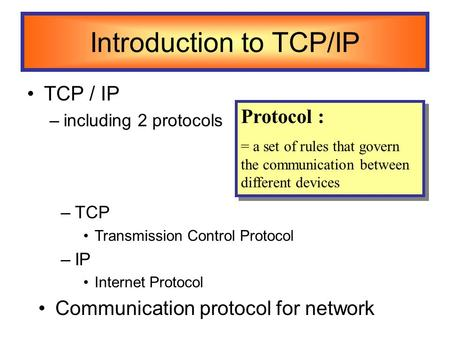 Introduction to TCP/IP TCP / IP –including 2 protocols Protocol : = a set of rules that govern the communication between different devices Protocol : =