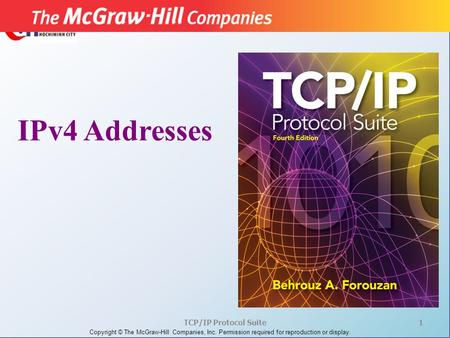 <strong>TCP</strong>/<strong>IP</strong> <strong>Protocol</strong> Suite1 Copyright © The McGraw-Hill Companies, Inc. Permission required for reproduction or display. IPv4 Addresses.