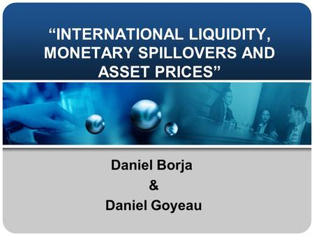 """INTERNATIONAL LIQUIDITY, MONETARY SPILLOVERS AND ASSET PRICES"" Daniel Borja & Daniel Goyeau."