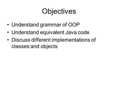 Objectives Understand grammar of OOP Understand equivalent Java code Discuss different implementations of classes and objects.