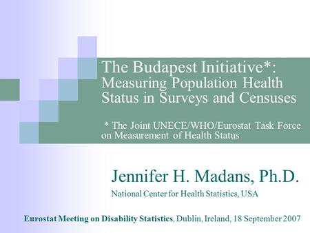 The Budapest Initiative*: Measuring Population Health Status in Surveys and Censuses * The Joint UNECE/WHO/Eurostat Task Force on Measurement of Health.