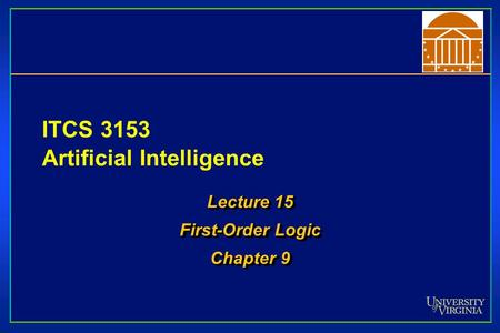 ITCS 3153 Artificial Intelligence Lecture 15 First-Order Logic Chapter 9 Lecture 15 First-Order Logic Chapter 9.
