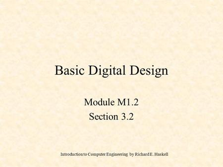Introduction to Computer Engineering by Richard E. Haskell Basic Digital Design Module M1.2 Section 3.2.