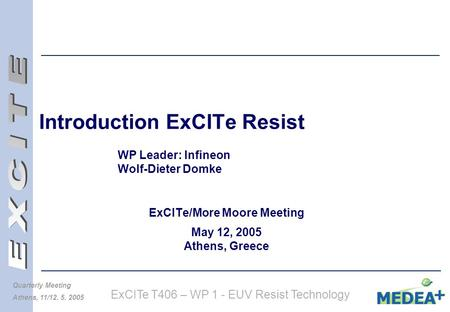 ExCITe T406 – WP 1 - EUV Resist Technology Quarterly Meeting Athens, 11/12. 5. 2005 Introduction ExCITe Resist WP Leader: Infineon Wolf-Dieter Domke ExCITe/More.