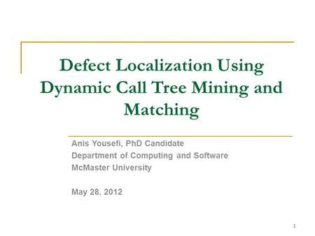 Defect Localization Using Dynamic Call Tree Mining and Matching Anis Yousefi, PhD Candidate Department of Computing and Software McMaster University May.