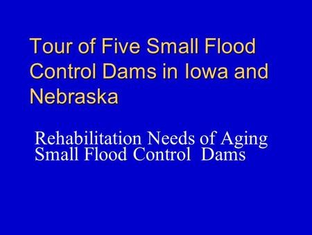 Tour of Five Small Flood Control Dams in Iowa and Nebraska Rehabilitation Needs of Aging Small Flood Control Dams.