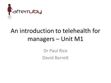 An introduction to telehealth for managers – Unit M1 Dr Paul Rice David Barrett.