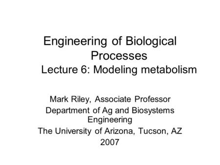 Engineering of Biological Processes Lecture 6: Modeling metabolism Mark Riley, Associate Professor Department of Ag and Biosystems Engineering The University.