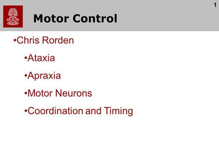 1 Motor Control Chris Rorden Ataxia Apraxia Motor Neurons Coordination and Timing.