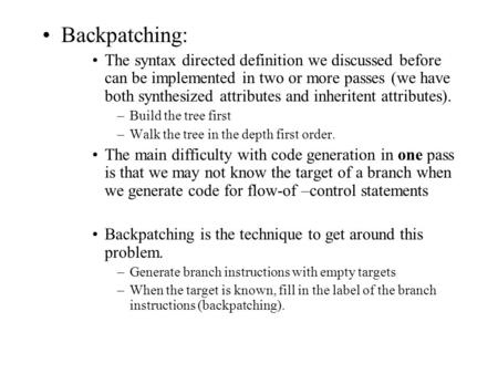 Backpatching: The syntax directed definition we discussed before can be implemented in two or more passes (we have both synthesized attributes and inheritent.