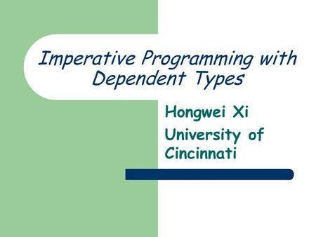 Imperative Programming with Dependent Types Hongwei Xi University of Cincinnati.