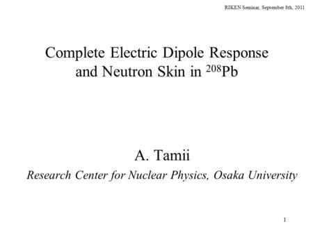 RIKEN Seminar, September 8th, 2011 1 Complete Electric Dipole Response and Neutron Skin in 208 Pb A. Tamii Research Center for Nuclear Physics, Osaka University.