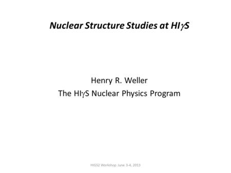 HIGS2 Workshop June 3-4, 2013 Nuclear Structure Studies at HI  S Henry R. Weller The HI  S Nuclear Physics Program.