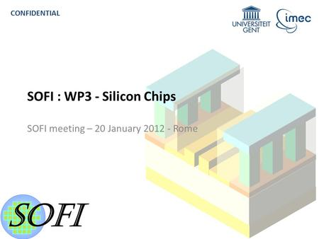 SOFI R EVIEW M EETING - C ONFIDENTIAL 1 CONFIDENTIAL SOFI : WP3 - Silicon Chips SOFI meeting – 20 January 2012 - Rome.