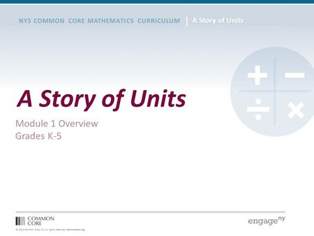 © 2012 Common Core, Inc. All rights reserved. commoncore.org NYS COMMON CORE MATHEMATICS CURRICULUM A Story of Units Module 1 Overview Grades K-5.