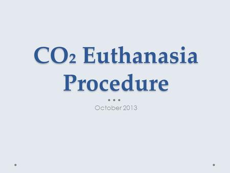 CO₂ Euthanasia Procedure October 2013. AVMA Guidelines for the Euthanasia of Animals: 2013 Edition Small Laboratory rodents: mouse, rat, hamster, gerbil,