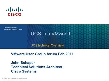 © 2010 Cisco Systems, Inc. and VMware 1 Cisco and VMware: Virtualizing the Data Center VMware User Group forum Feb 2011 John Schaper Technical Solutions.