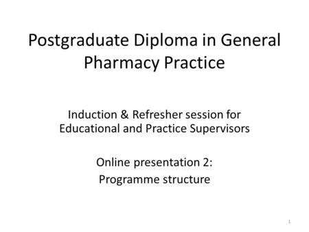 Postgraduate Diploma in General Pharmacy Practice Induction & Refresher session for Educational and Practice Supervisors Online presentation 2: Programme.