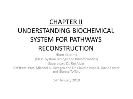 CHAPTER II UNDERSTANDING BIOCHEMICAL SYSTEM FOR PATHWAYS RECONSTRUCTION Hiren Karathia (Ph.D- System Biology and Bioinformatics) Supervisor: Dr. Rui Alves.