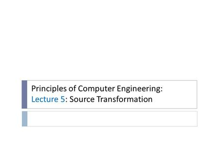 Principles of Computer Engineering: Lecture 5: Source Transformation.