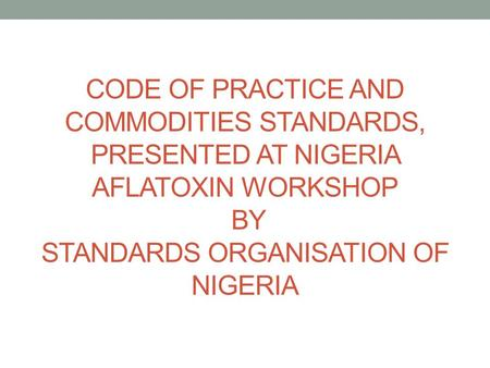 CODE OF PRACTICE AND COMMODITIES STANDARDS, PRESENTED AT NIGERIA AFLATOXIN WORKSHOP BY STANDARDS ORGANISATION OF NIGERIA.