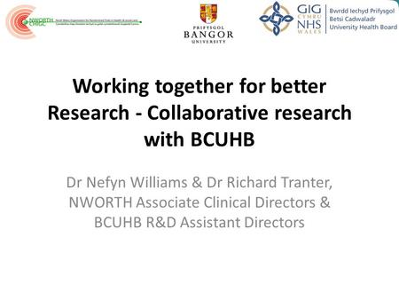 Working together for better Research - Collaborative research with BCUHB Dr Nefyn Williams & Dr Richard Tranter, NWORTH Associate Clinical Directors &