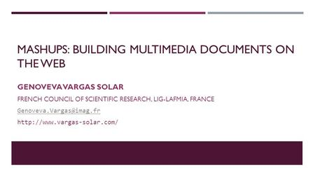 MASHUPS: BUILDING MULTIMEDIA DOCUMENTS ON THE WEB GENOVEVA VARGAS SOLAR FRENCH COUNCIL OF SCIENTIFIC RESEARCH, LIG-LAFMIA, FRANCE