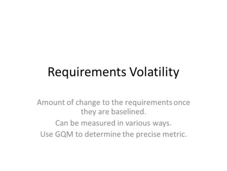 Requirements Volatility Amount of change to the requirements once they are baselined. Can be measured in various ways. Use GQM to determine the precise.
