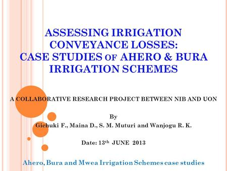 ASSESSING IRRIGATION CONVEYANCE LOSSES: CASE STUDIES OF AHERO & BURA IRRIGATION SCHEMES A COLLABORATIVE RESEARCH PROJECT BETWEEN NIB AND UON By Gichuki.