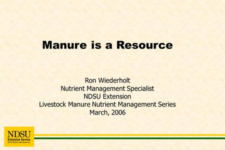 Manure is a Resource Ron Wiederholt Nutrient Management Specialist NDSU Extension Livestock Manure Nutrient Management Series March, 2006.