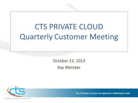 CTS PRIVATE CLOUD Quarterly Customer Meeting October 23, 2013 Kay Metsker.