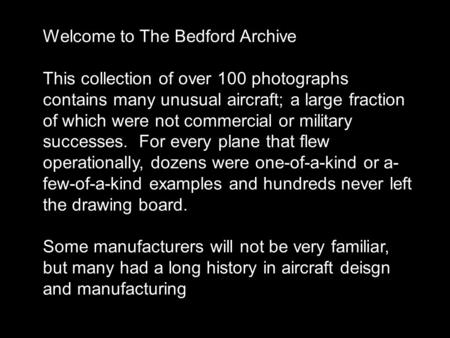 Welcome to The Bedford Archive This collection of over 100 photographs contains many unusual aircraft; a large fraction of which were not commercial or.