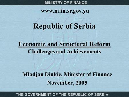 Republic of Serbia Economic and Structural Reform Challenges and Achievements Mladjan Dinkic, Minister of Finance November, 2005 www.mfin.sr.gov.yu.