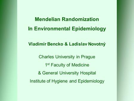 Mendelian Randomization In Environmental Epidemiology Vladimír Bencko & Ladislav Novotný Charles University in Prague 1 st Faculty of Medicine & General.