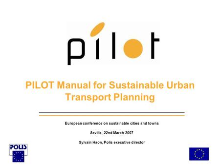 PILOT Manual for Sustainable Urban Transport Planning European conference on sustainable cities and towns Sevilla, 22nd March 2007 Sylvain Haon, Polis.
