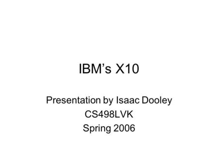 IBM's X10 Presentation by Isaac Dooley CS498LVK Spring 2006.