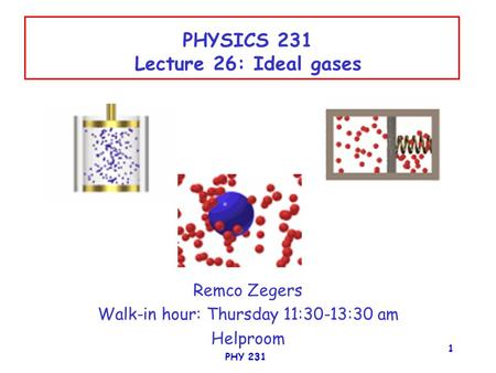 PHY 231 1 PHYSICS 231 Lecture 26: Ideal gases Remco Zegers Walk-in hour: Thursday 11:30-13:30 am Helproom.